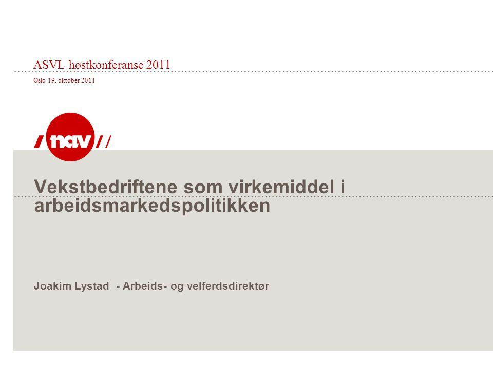 Vekstbedriftene som virkemiddel i arbeidsmarkedspolitikken Joakim Lystad - Arbeids- og velferdsdirektør ASVL høstkonferanse 2011 Oslo 19. oktober 2011