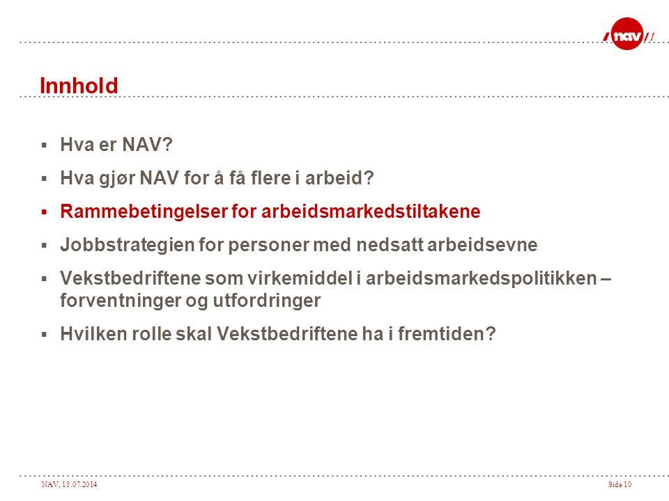 NAV, 13.07.2014Side 10 Innhold  Hva er NAV?  Hva gjør NAV for å få flere i arbeid?  Rammebetingelser for arbeidsmarkedstiltakene  Jobbstrategien f