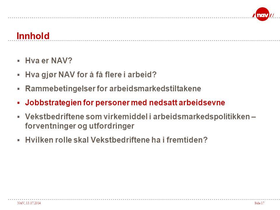 NAV, 13.07.2014Side 17 Innhold  Hva er NAV?  Hva gjør NAV for å få flere i arbeid?  Rammebetingelser for arbeidsmarkedstiltakene  Jobbstrategien f