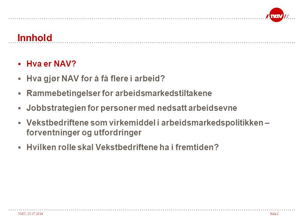 NAV, 13.07.2014Side 2 Innhold  Hva er NAV?  Hva gjør NAV for å få flere i arbeid?  Rammebetingelser for arbeidsmarkedstiltakene  Jobbstrategien fo