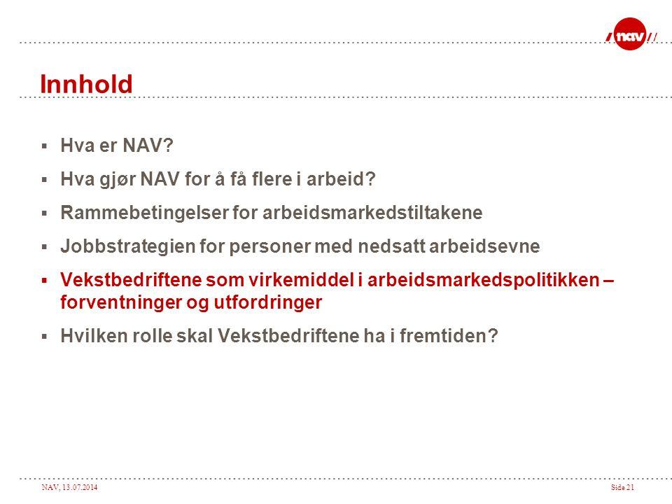 NAV, 13.07.2014Side 21 Innhold  Hva er NAV?  Hva gjør NAV for å få flere i arbeid?  Rammebetingelser for arbeidsmarkedstiltakene  Jobbstrategien f