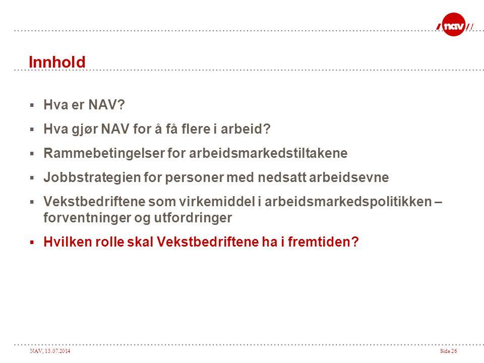 NAV, 13.07.2014Side 26 Innhold  Hva er NAV?  Hva gjør NAV for å få flere i arbeid?  Rammebetingelser for arbeidsmarkedstiltakene  Jobbstrategien f