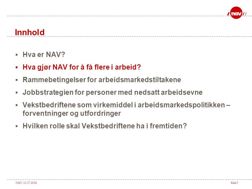 NAV, 13.07.2014Side 5 Innhold  Hva er NAV?  Hva gjør NAV for å få flere i arbeid?  Rammebetingelser for arbeidsmarkedstiltakene  Jobbstrategien fo