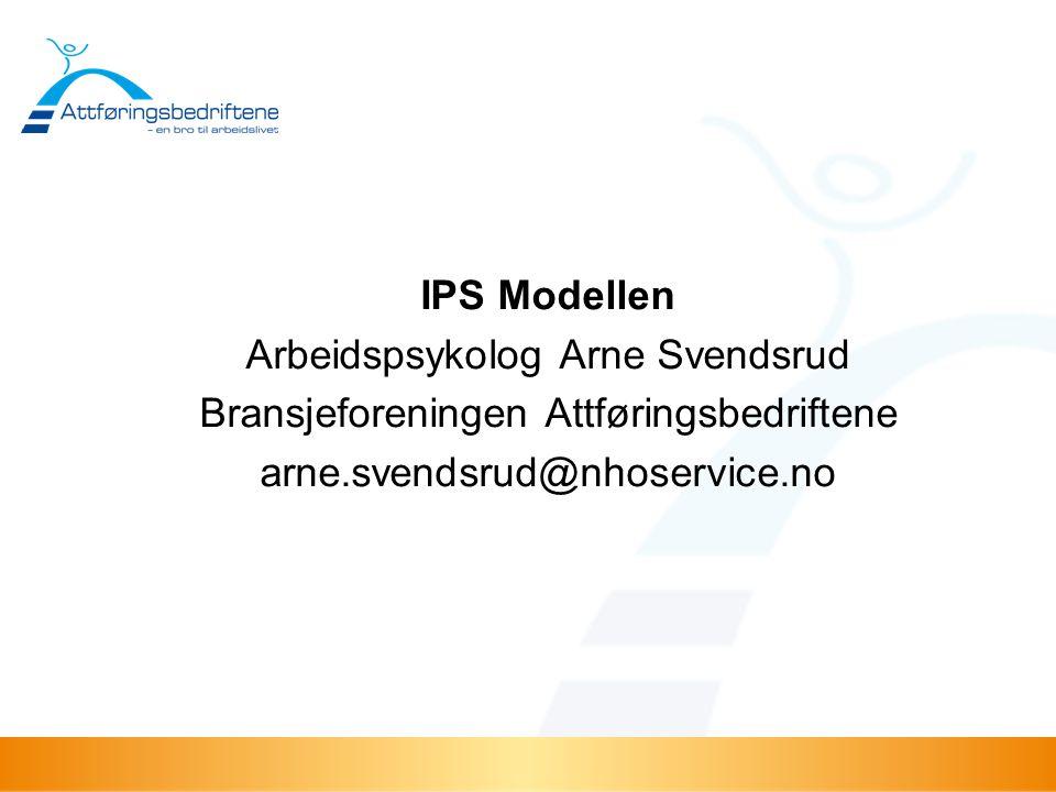 IPS Modellen Arbeidspsykolog Arne Svendsrud Bransjeforeningen Attføringsbedriftene arne.svendsrud@nhoservice.no
