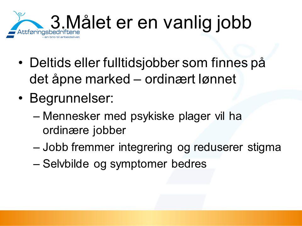 3.Målet er en vanlig jobb Deltids eller fulltidsjobber som finnes på det åpne marked – ordinært lønnet Begrunnelser: –Mennesker med psykiske plager vi