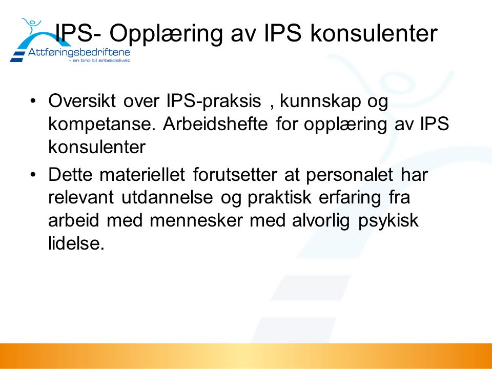 IPS- Opplæring av IPS konsulenter Oversikt over IPS-praksis, kunnskap og kompetanse. Arbeidshefte for opplæring av IPS konsulenter Dette materiellet f