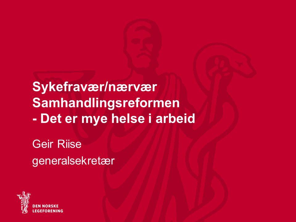 Sykefravær/nærvær Samhandlingsreformen - Det er mye helse i arbeid Geir Riise generalsekretær