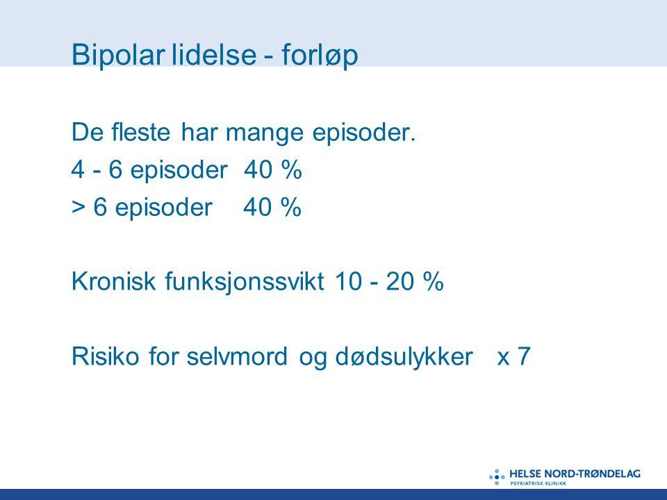 Bipolar lidelse - forløp De fleste har mange episoder. 4 - 6 episoder 40 % > 6 episoder 40 % Kronisk funksjonssvikt 10 - 20 % Risiko for selvmord og d