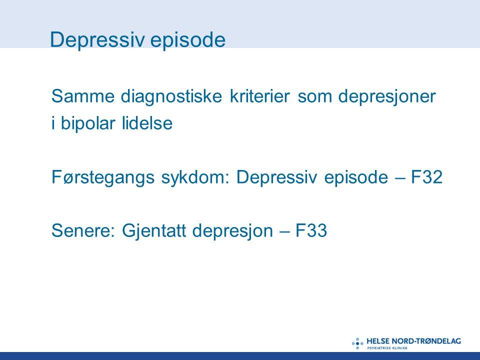 Depressiv episode Samme diagnostiske kriterier som depresjoner i bipolar lidelse Førstegangs sykdom: Depressiv episode – F32 Senere: Gjentatt depresjo
