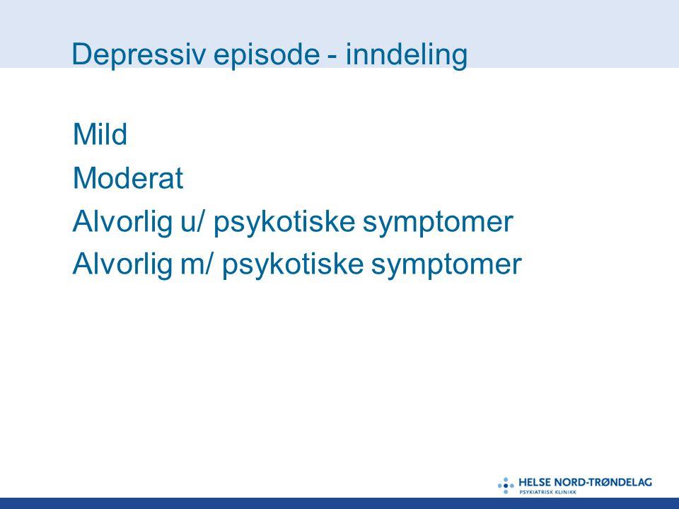 Depressiv episode - inndeling Mild Moderat Alvorlig u/ psykotiske symptomer Alvorlig m/ psykotiske symptomer
