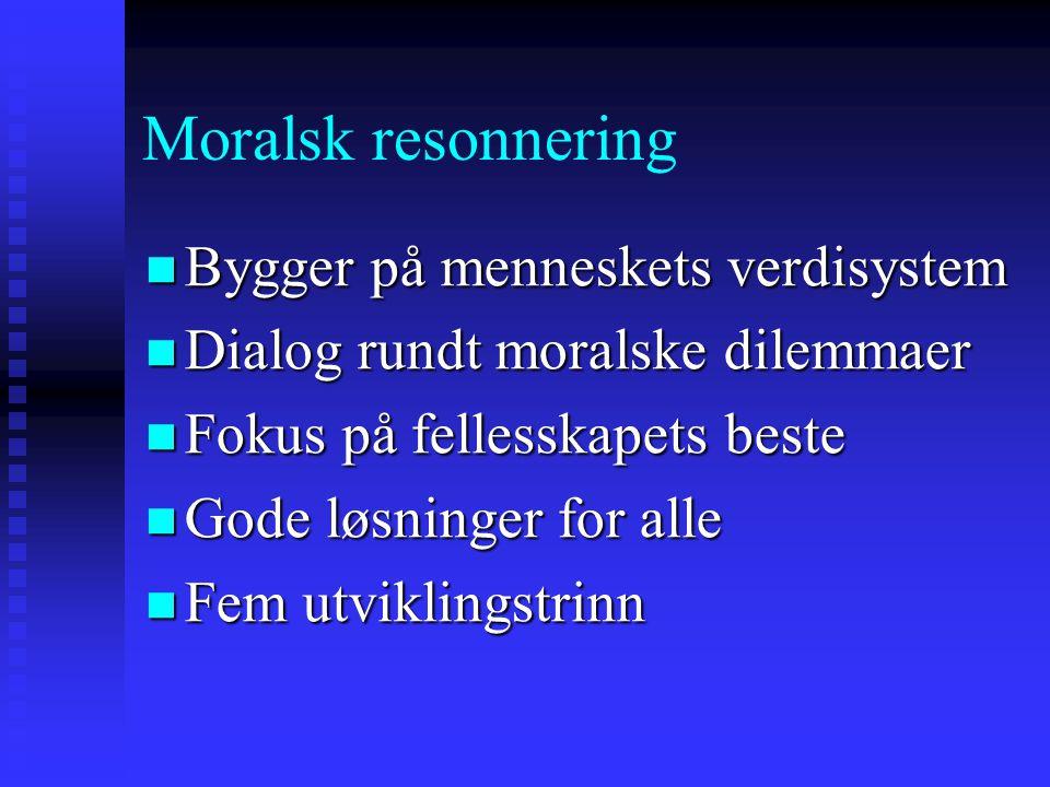 Moralsk resonnering Bygger på menneskets verdisystem Bygger på menneskets verdisystem Dialog rundt moralske dilemmaer Dialog rundt moralske dilemmaer Fokus på fellesskapets beste Fokus på fellesskapets beste Gode løsninger for alle Gode løsninger for alle Fem utviklingstrinn Fem utviklingstrinn