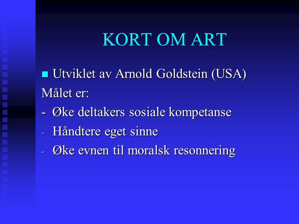 KORT OM ART Utviklet av Arnold Goldstein (USA) Utviklet av Arnold Goldstein (USA) Målet er: - Øke deltakers sosiale kompetanse - Håndtere eget sinne - Øke evnen til moralsk resonnering
