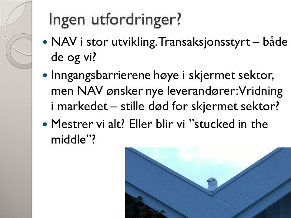Ingen utfordringer? NAV i stor utvikling. Transaksjonsstyrt – både de og vi? Inngangsbarrierene høye i skjermet sektor, men NAV ønsker nye leverandøre