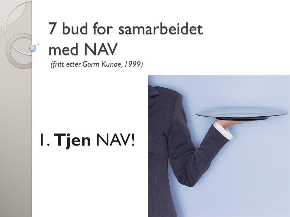 1. Tjen NAV! 7 bud for samarbeidet med NAV (fritt etter Gorm Kunøe, 1999)