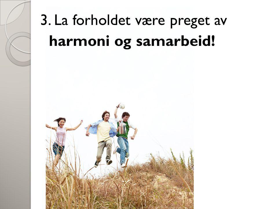 3. La forholdet være preget av harmoni og samarbeid!
