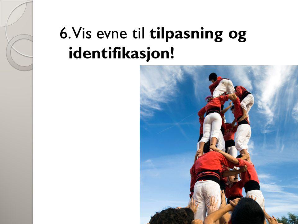 6. Vis evne til tilpasning og identifikasjon!