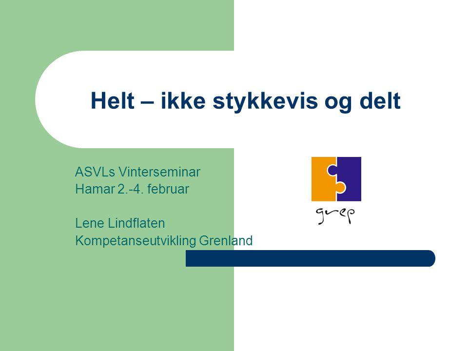 Helt – ikke stykkevis og delt ASVLs Vinterseminar Hamar 2.-4. februar Lene Lindflaten Kompetanseutvikling Grenland
