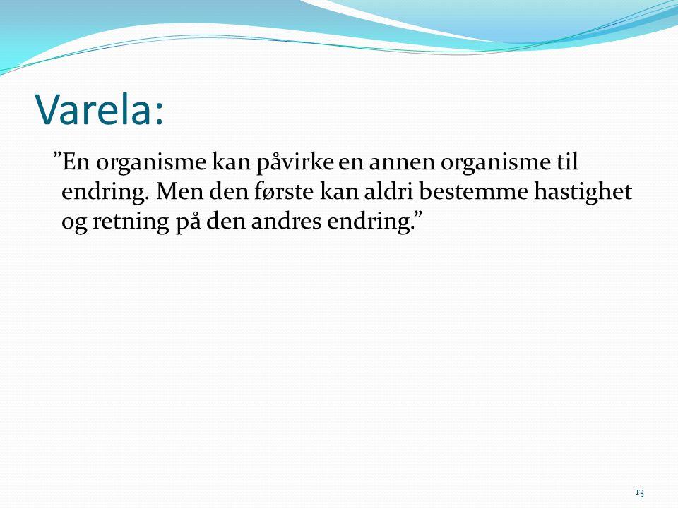 """Varela: """"En organisme kan påvirke en annen organisme til endring. Men den første kan aldri bestemme hastighet og retning på den andres endring."""" 13"""