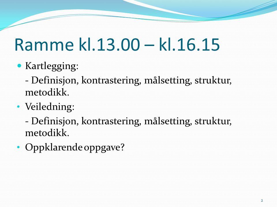 Ramme kl.13.00 – kl.16.15 Kartlegging: - Definisjon, kontrastering, målsetting, struktur, metodikk. Veiledning: - Definisjon, kontrastering, målsettin