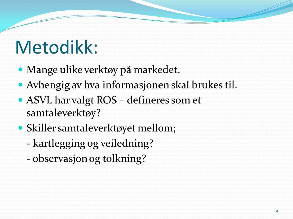 Metodikk: Mange ulike verktøy på markedet. Avhengig av hva informasjonen skal brukes til. ASVL har valgt ROS – defineres som et samtaleverktøy? Skille