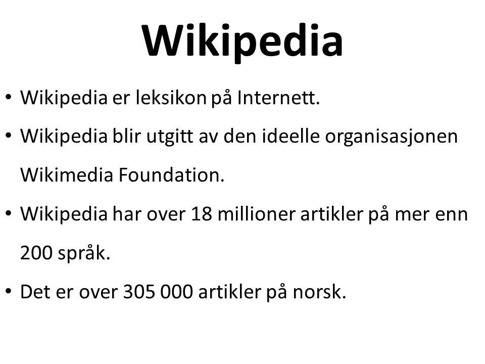 Wikipedia Wikipedia er leksikon på Internett. Wikipedia blir utgitt av den ideelle organisasjonen Wikimedia Foundation. Wikipedia har over 18 millione