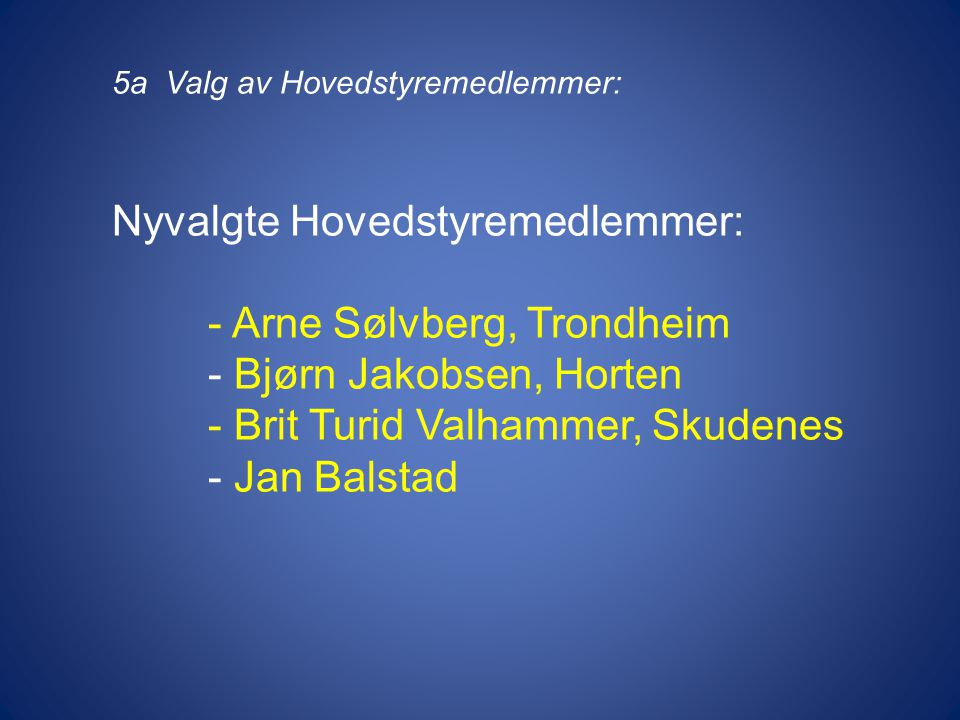 5a Valg av Hovedstyremedlemmer: Nyvalgte Hovedstyremedlemmer: - Arne Sølvberg, Trondheim - Bjørn Jakobsen, Horten - Brit Turid Valhammer, Skudenes - Jan Balstad