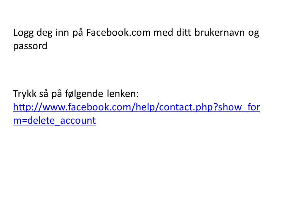 Logg deg inn på Facebook.com med ditt brukernavn og passord Trykk så på følgende lenken: http://www.facebook.com/help/contact.php?show_for m=delete_ac
