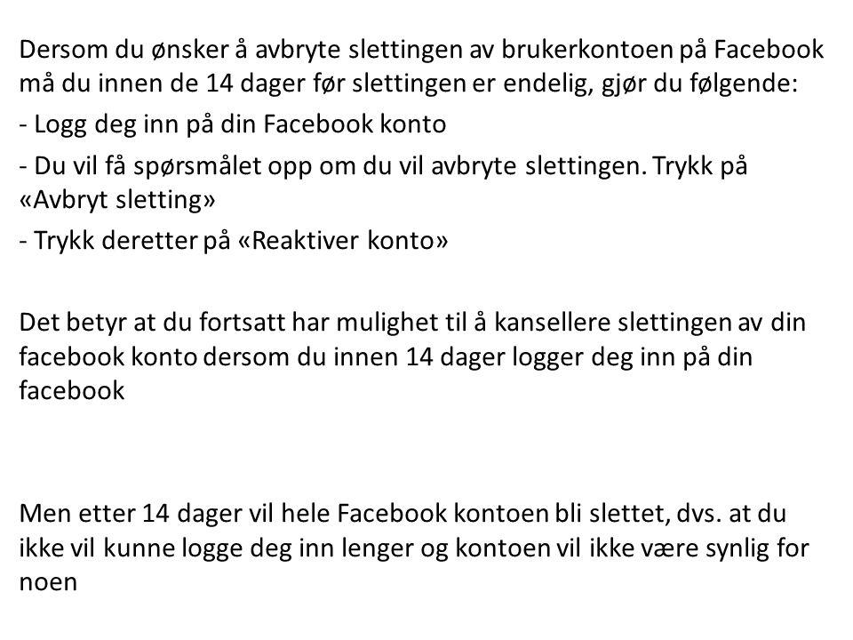 Dersom du ønsker å avbryte slettingen av brukerkontoen på Facebook må du innen de 14 dager før slettingen er endelig, gjør du følgende: - Logg deg inn