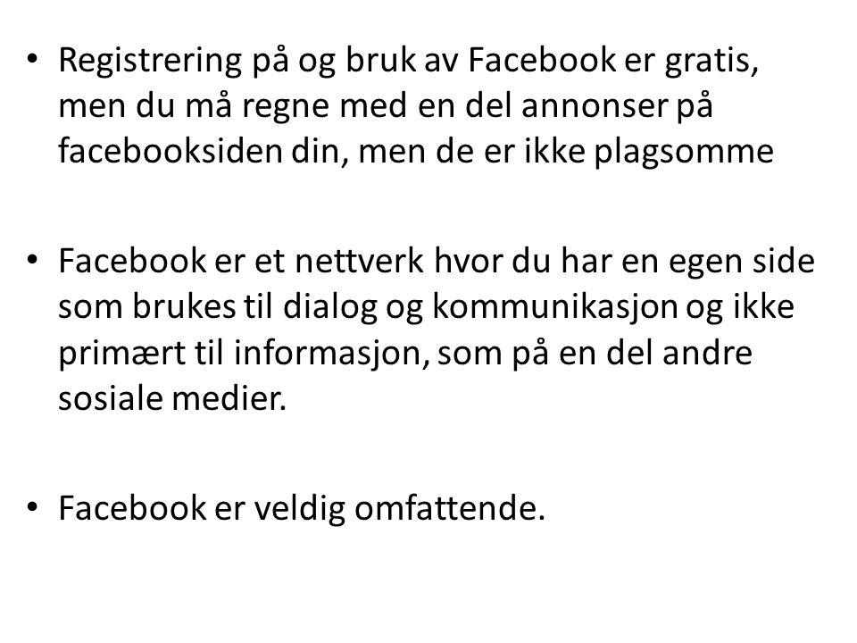 Registrering på og bruk av Facebook er gratis, men du må regne med en del annonser på facebooksiden din, men de er ikke plagsomme Facebook er et nettverk hvor du har en egen side som brukes til dialog og kommunikasjon og ikke primært til informasjon, som på en del andre sosiale medier.