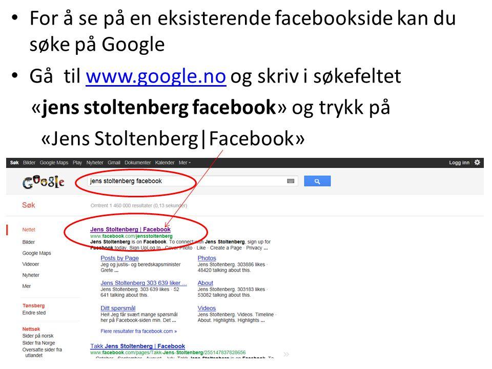 For å se på en eksisterende facebookside kan du søke på Google Gå til www.google.no og skriv i søkefeltetwww.google.no «jens stoltenberg facebook» og trykk på «Jens Stoltenberg|Facebook»