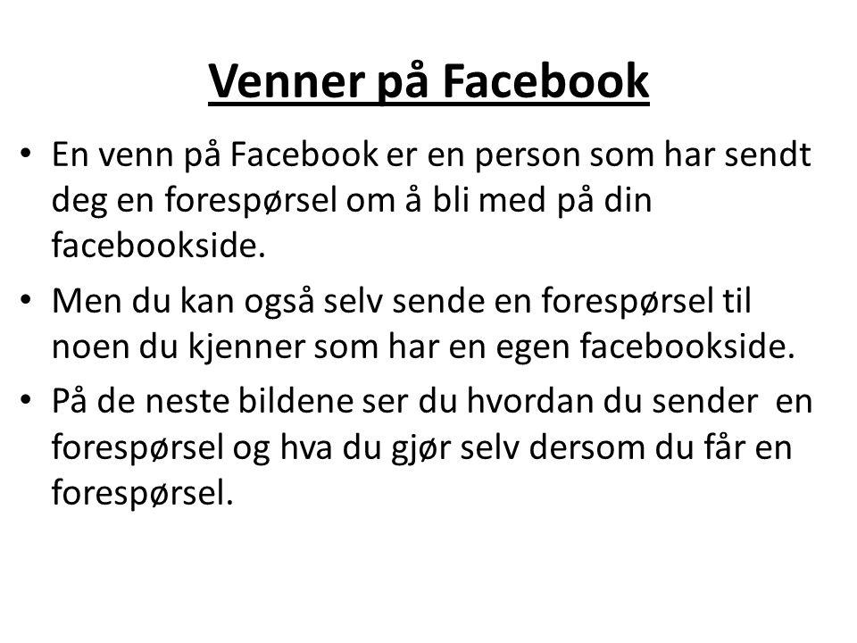 Venner på Facebook En venn på Facebook er en person som har sendt deg en forespørsel om å bli med på din facebookside. Men du kan også selv sende en f