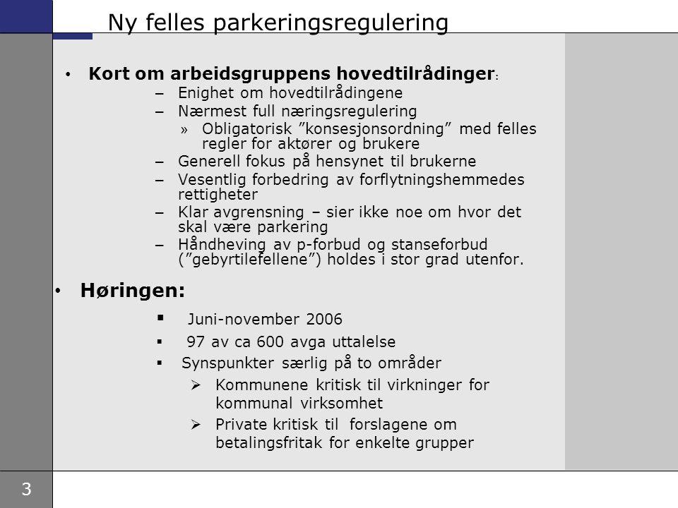 3 Ny felles parkeringsregulering Kort om arbeidsgruppens hovedtilrådinger : – Enighet om hovedtilrådingene – Nærmest full næringsregulering » Obligatorisk konsesjonsordning med felles regler for aktører og brukere – Generell fokus på hensynet til brukerne – Vesentlig forbedring av forflytningshemmedes rettigheter – Klar avgrensning – sier ikke noe om hvor det skal være parkering – Håndheving av p-forbud og stanseforbud ( gebyrtilefellene ) holdes i stor grad utenfor.