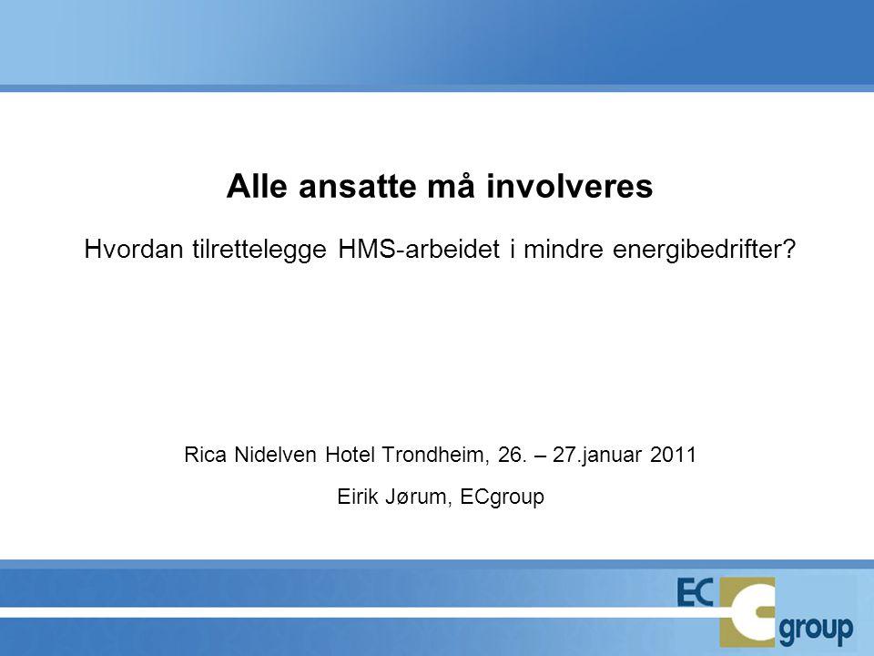 Alle ansatte må involveres Hvordan tilrettelegge HMS-arbeidet i mindre energibedrifter? Rica Nidelven Hotel Trondheim, 26. – 27.januar 2011 Eirik Jøru