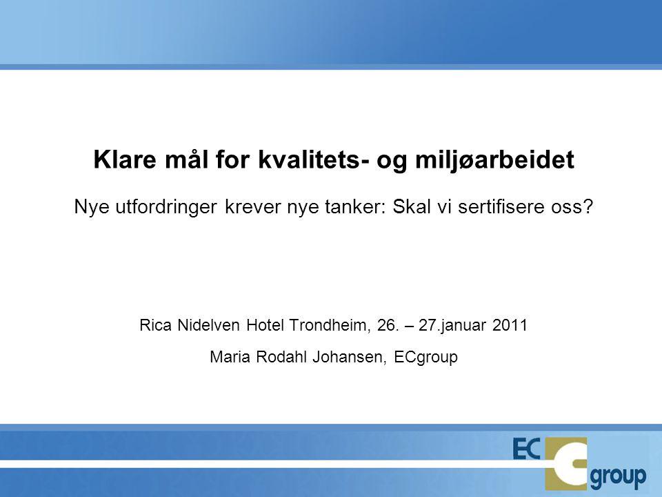Klare mål for kvalitets- og miljøarbeidet Nye utfordringer krever nye tanker: Skal vi sertifisere oss? Rica Nidelven Hotel Trondheim, 26. – 27.januar