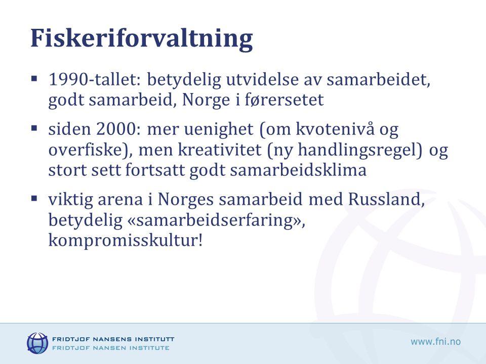 Fiskeriforvaltning  1990-tallet: betydelig utvidelse av samarbeidet, godt samarbeid, Norge i førersetet  siden 2000: mer uenighet (om kvotenivå og overfiske), men kreativitet (ny handlingsregel) og stort sett fortsatt godt samarbeidsklima  viktig arena i Norges samarbeid med Russland, betydelig «samarbeidserfaring», kompromisskultur!
