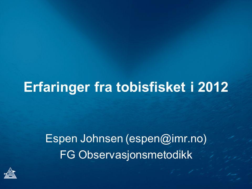 Erfaringer fra tobisfisket i 2012 Espen Johnsen (espen@imr.no) FG Observasjonsmetodikk