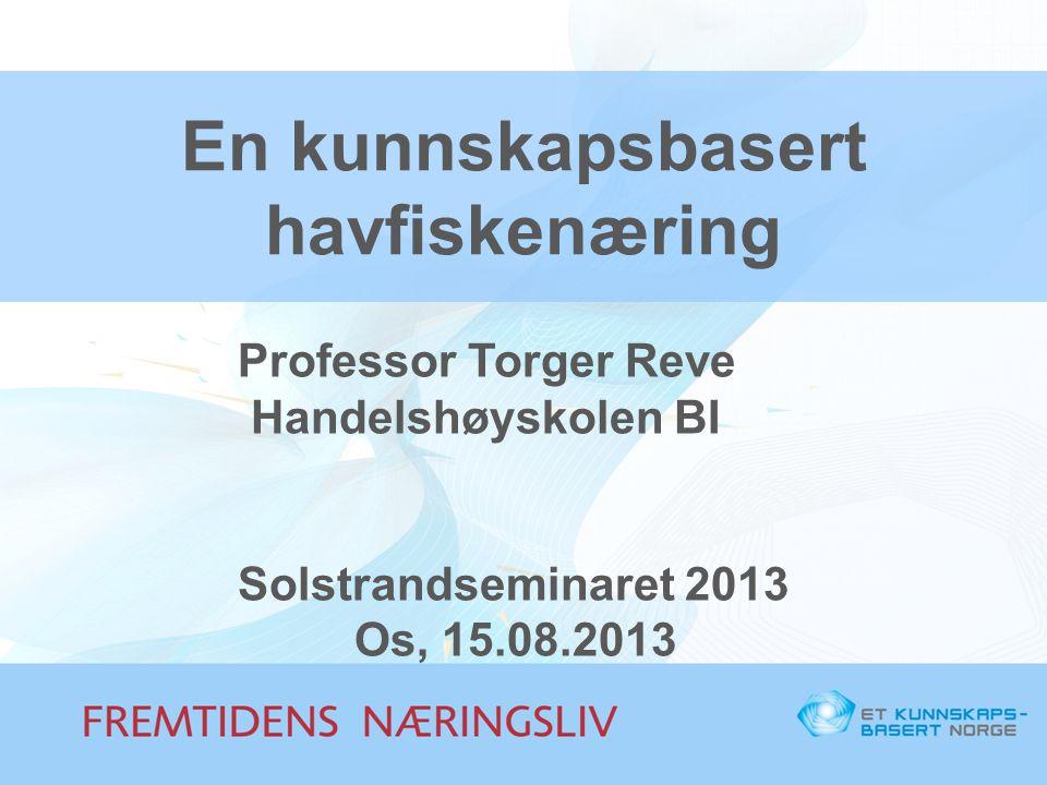 En kunnskapsbasert havfiskenæring Professor Torger Reve Handelshøyskolen BI Solstrandseminaret 2013 Os, 15.08.2013