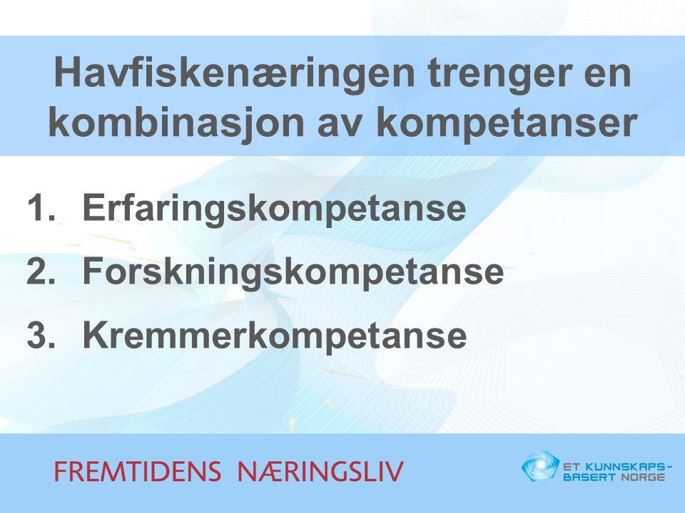 Havfiskenæringen trenger en kombinasjon av kompetanser 1.Erfaringskompetanse 2.Forskningskompetanse 3.Kremmerkompetanse
