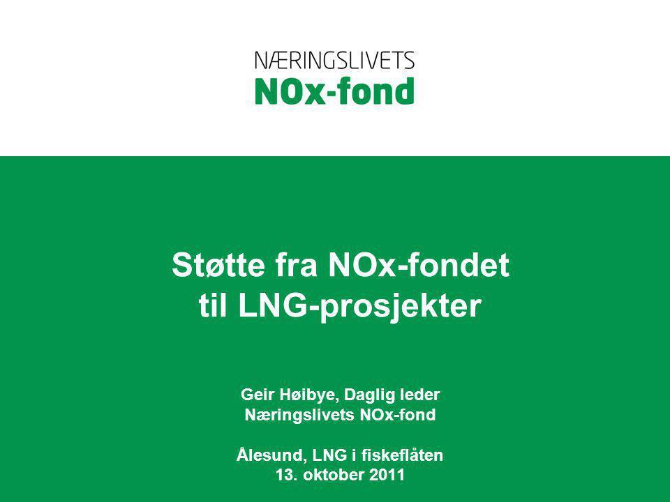 Støtte fra NOx-fondet til LNG-prosjekter Geir Høibye, Daglig leder Næringslivets NOx-fond Ålesund, LNG i fiskeflåten 13. oktober 2011