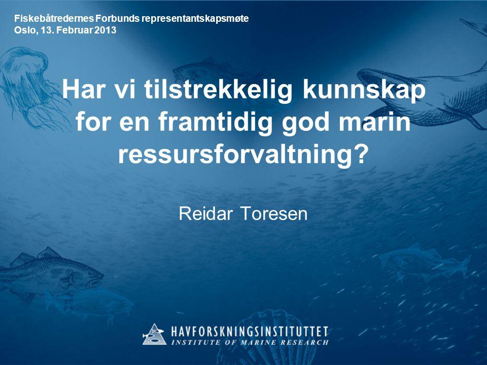 Har vi tilstrekkelig kunnskap for en framtidig god marin ressursforvaltning? Reidar Toresen Fiskebåtredernes Forbunds representantskapsmøte Oslo, 13.
