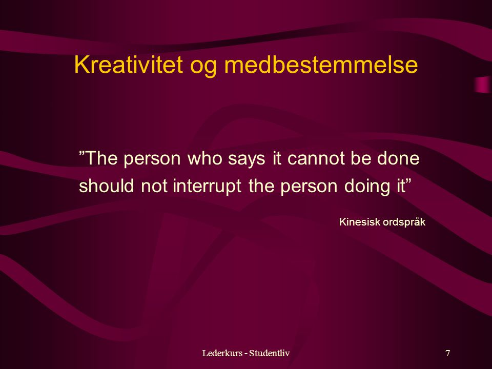 Lederkurs - Studentliv7 Kreativitet og medbestemmelse The person who says it cannot be done should not interrupt the person doing it Kinesisk ordspråk