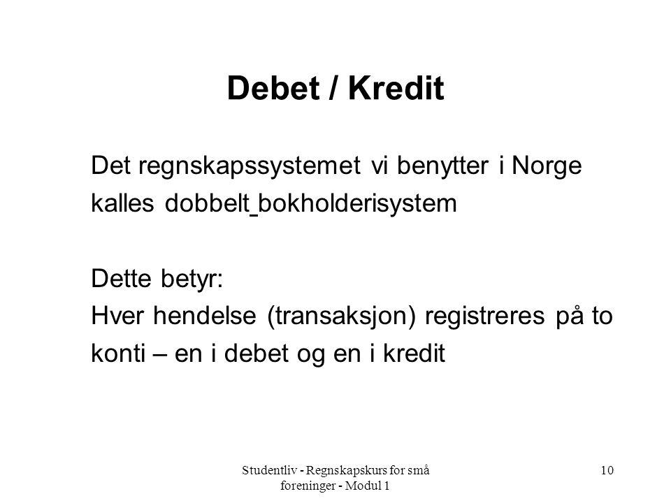Studentliv - Regnskapskurs for små foreninger - Modul 1 10 Debet / Kredit Det regnskapssystemet vi benytter i Norge kalles dobbelt bokholderisystem Dette betyr: Hver hendelse (transaksjon) registreres på to konti – en i debet og en i kredit
