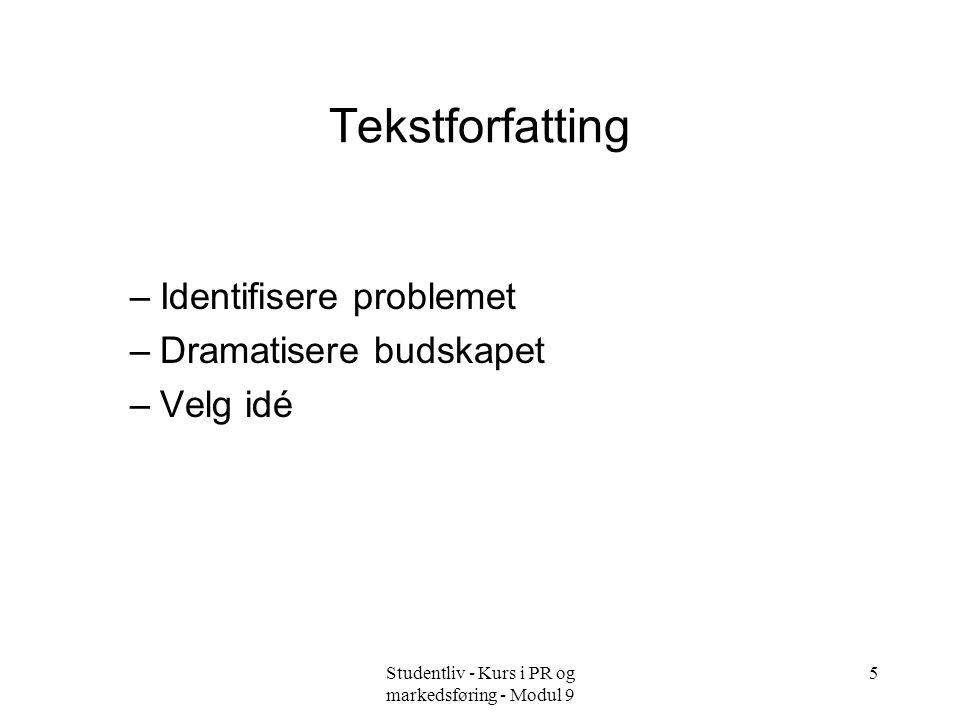 Studentliv - Kurs i PR og markedsføring - Modul 9 5 Tekstforfatting –Identifisere problemet –Dramatisere budskapet –Velg idé
