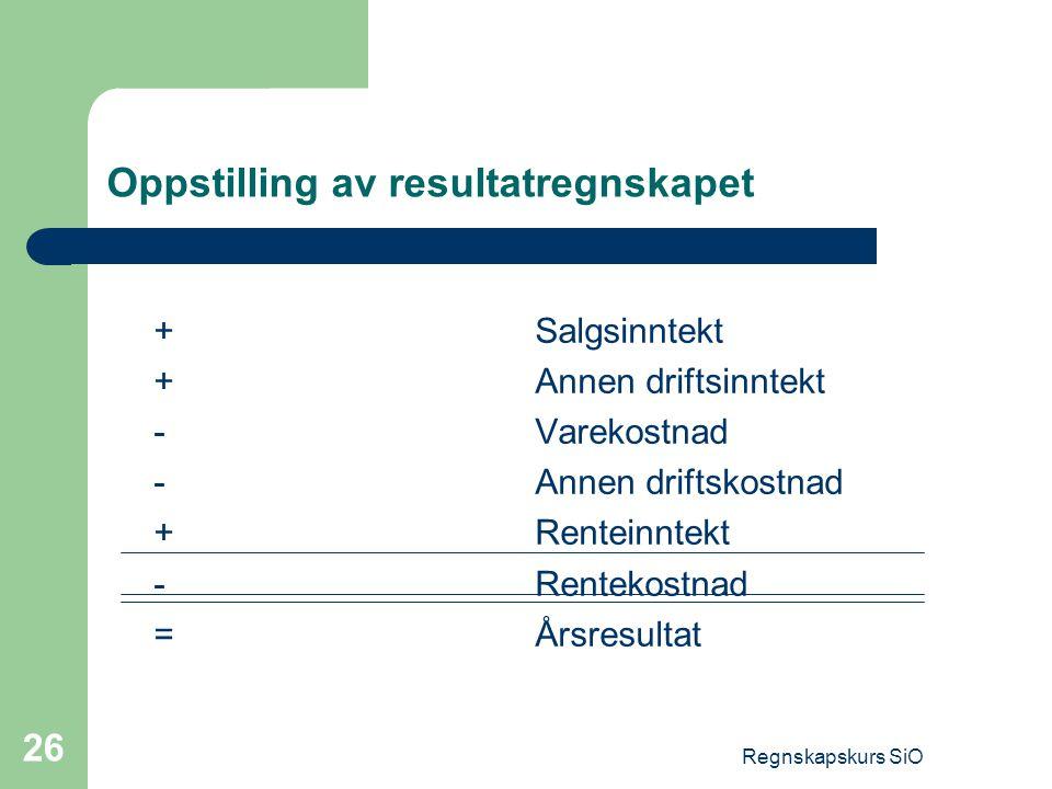 Regnskapskurs SiO 26 Oppstilling av resultatregnskapet +Salgsinntekt +Annen driftsinntekt -Varekostnad -Annen driftskostnad +Renteinntekt -Rentekostna