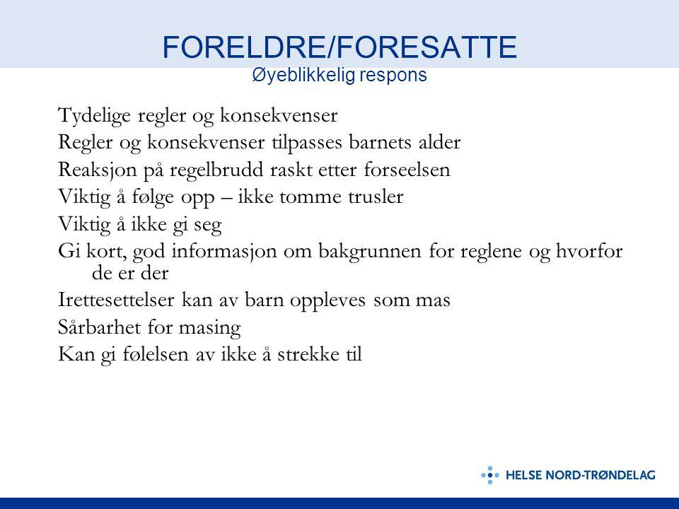 FORELDRE/FORESATTE Øyeblikkelig respons Tydelige regler og konsekvenser Regler og konsekvenser tilpasses barnets alder Reaksjon på regelbrudd raskt et