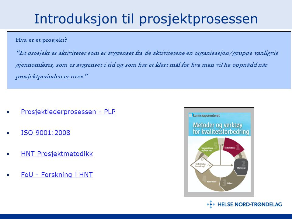 Introduksjon til prosjektprosessen Prosjektlederprosessen - PLP ISO 9001:2008 HNT Prosjektmetodikk FoU - Forskning i HNT Hva er et prosjekt?