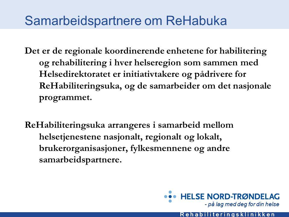 - på lag med deg for din helse R e h a b i l i t e r i n g s k l i n i k k e n - på lag med deg for din helse R e h a b i l i t e r i n g s k l i n i k k e n Samarbeidspartnere om ReHabuka Det er de regionale koordinerende enhetene for habilitering og rehabilitering i hver helseregion som sammen med Helsedirektoratet er initiativtakere og pådrivere for ReHabiliteringsuka, og de samarbeider om det nasjonale programmet.