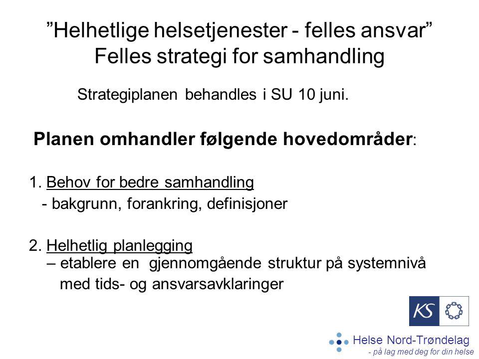 Helse Nord-Trøndelag - på lag med deg for din helse Helhetlige helsetjenester - felles ansvar Felles strategi for samhandling Strategiplanen behandles i SU 10 juni.