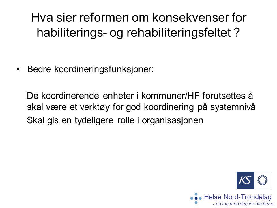 Helse Nord-Trøndelag - på lag med deg for din helse Hva sier reformen om konsekvenser for habiliterings- og rehabiliteringsfeltet ? Bedre koordinering