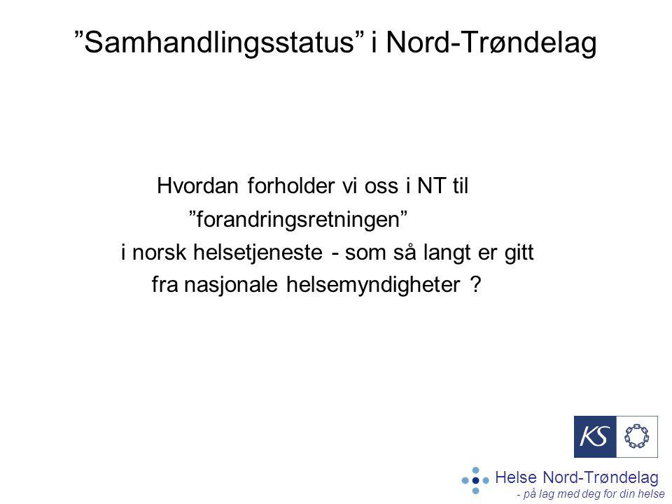 Helse Nord-Trøndelag - på lag med deg for din helse Samhandlingsstatus i Nord-Trøndelag Hvordan forholder vi oss i NT til forandringsretningen i norsk helsetjeneste - som så langt er gitt fra nasjonale helsemyndigheter